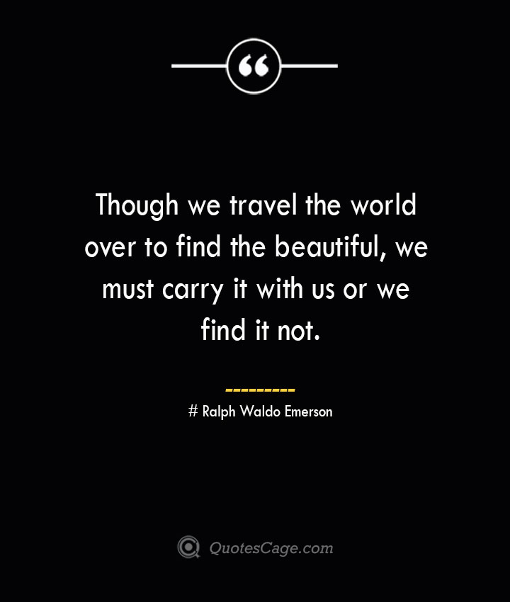 Though we travel the world over to find the beautiful we must carry it with us or we find it not.— Ralph Waldo Emerson