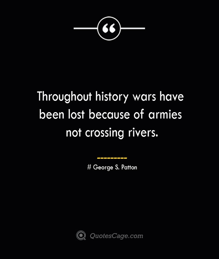 Throughout history wars have been lost because of armies not crossing rivers.— George S. Patton