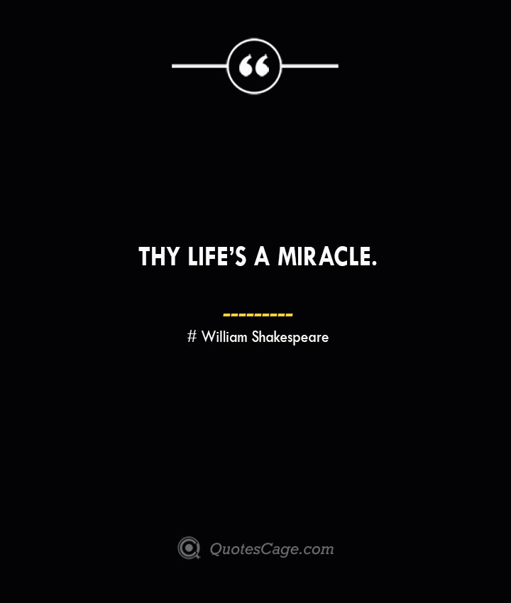Thy lifes a miracle. — William Shakespeare