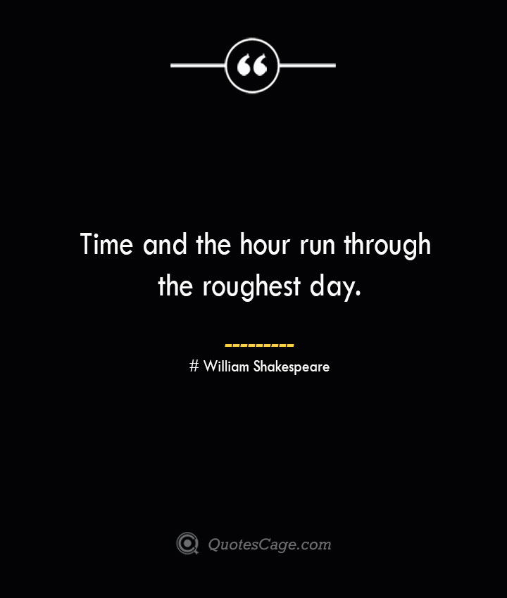 Time and the hour run through the roughest day. William Shakespeare