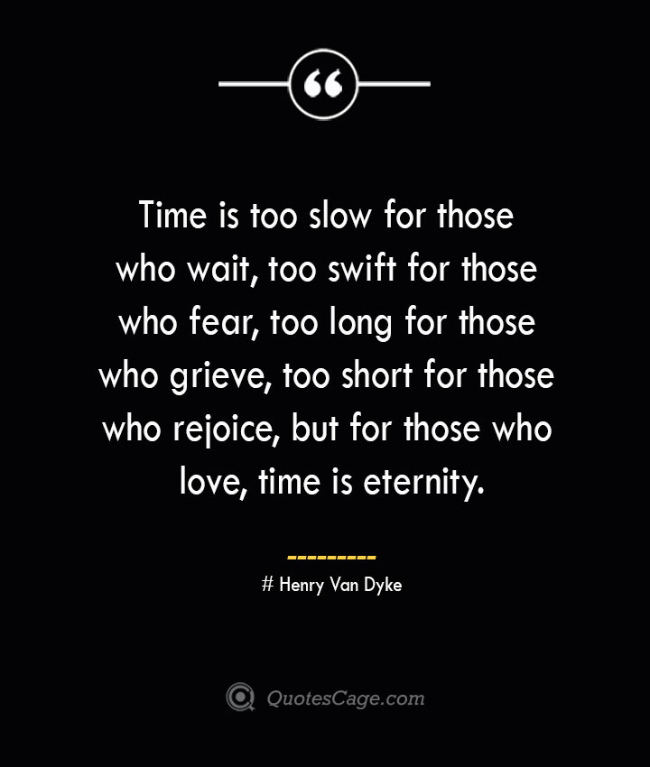 Time is too slow for those who wait too swift for those who fear too long for those who grieve too short for those who rejoice but for those who love time is eternity.— Henry Van Dyke