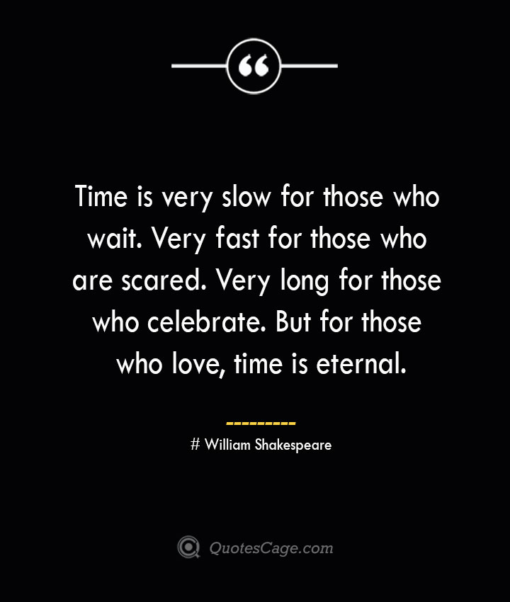 Time is very slow for those who wait. Very fast for those who are scared. Very long for those who celebrate. But for those who love time is eternal. William Shakespeare