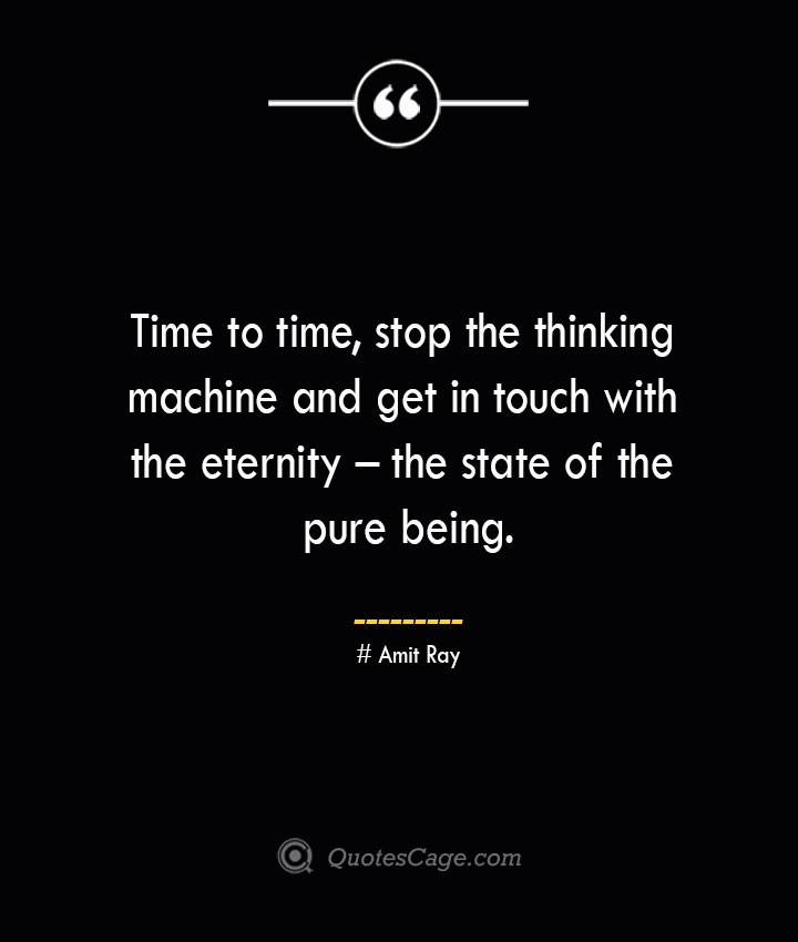Time to time stop the thinking machine and get in touch with the eternity – the state of the pure being.— Amit Ray