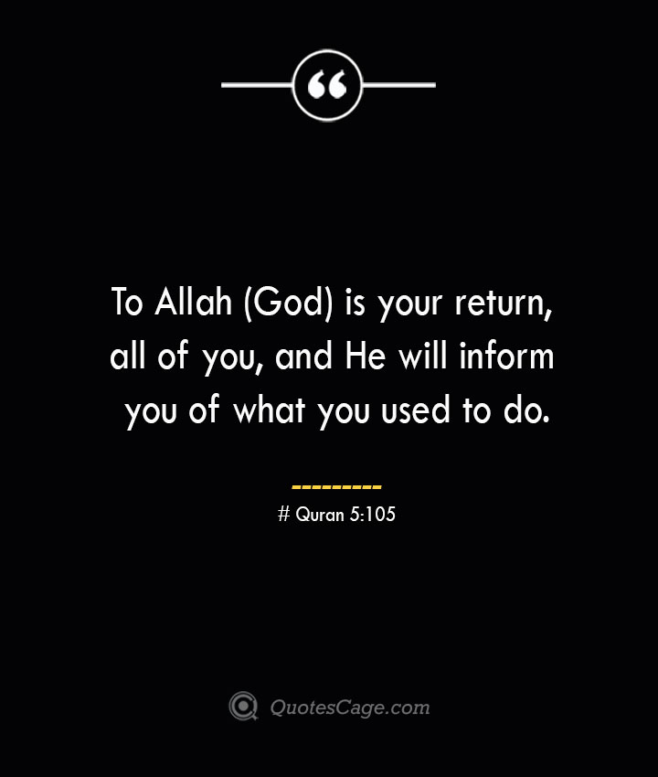 To Allah God is your return all of you and He will inform you of what you used to do.— Quran 5105