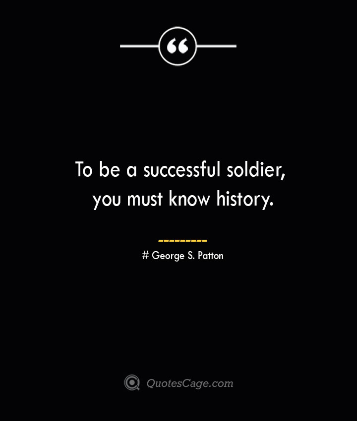 To be a successful soldier you must know history.— George S. Patton