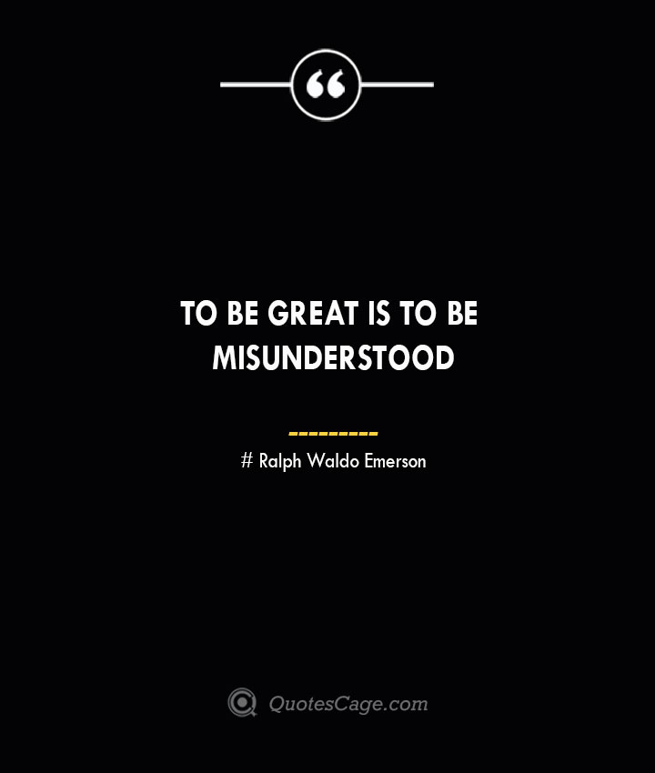 To be great is to be misunderstood.— Ralph Waldo Emerson 1