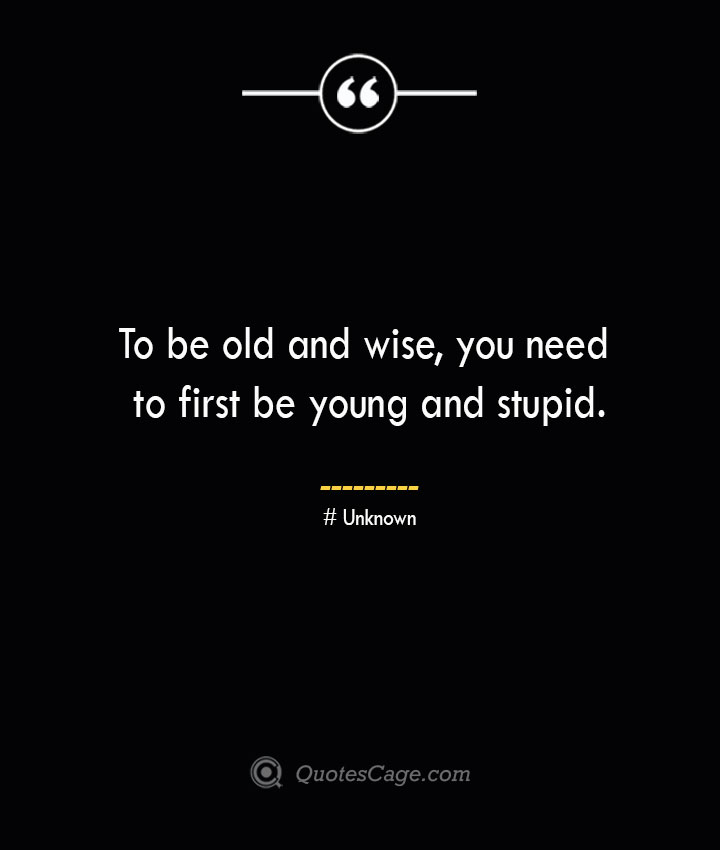 To be old and wise you need to first be young and stupid.— Unknown