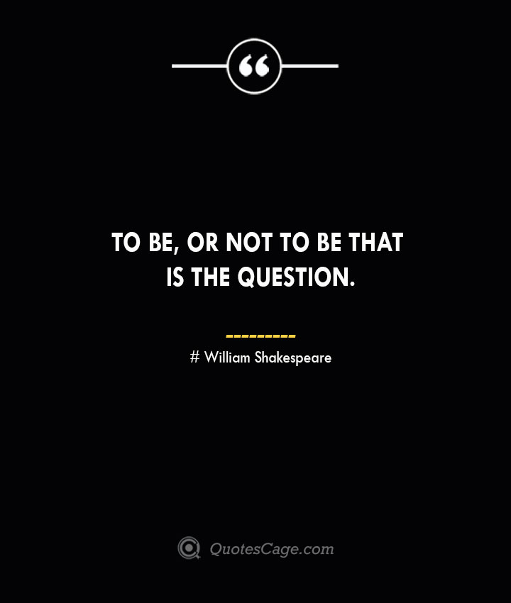 To be or not to be that is the question.— William Shakespeare 1