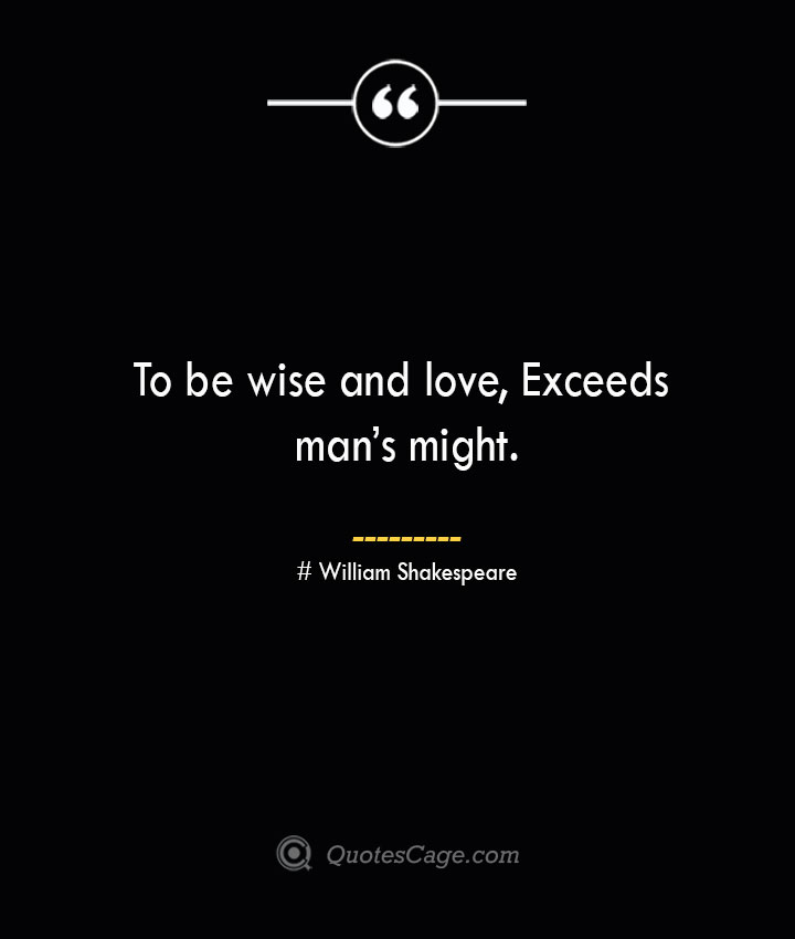 To be wise and love Exceeds mans might. William Shakespeare