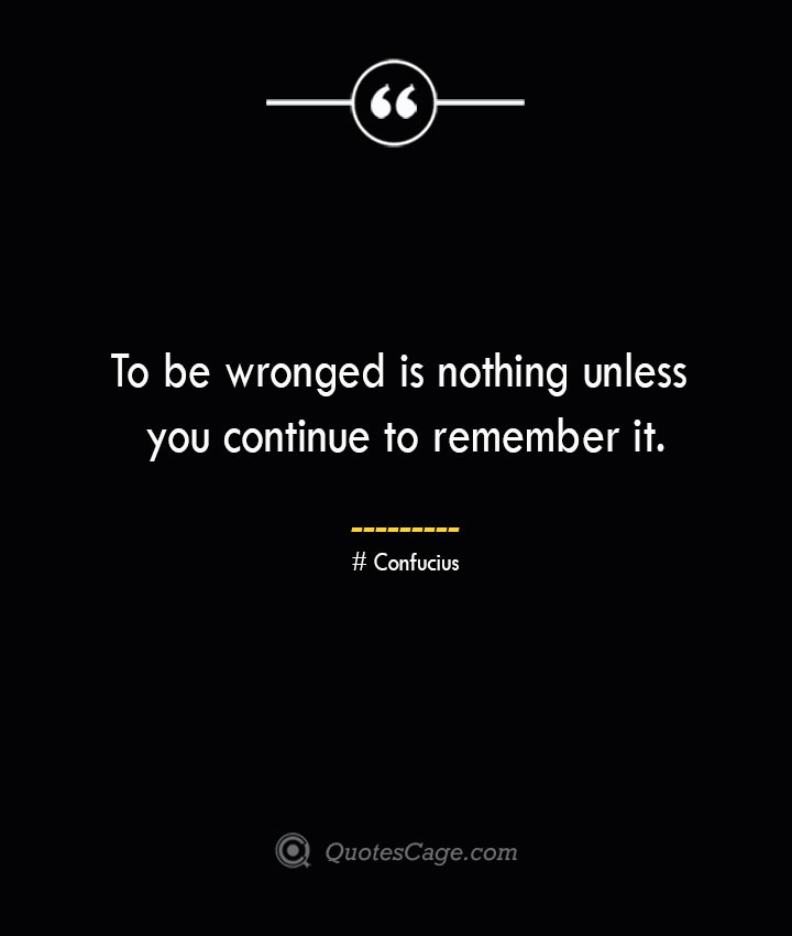 To be wronged is nothing unless you continue to remember it.— Confucius
