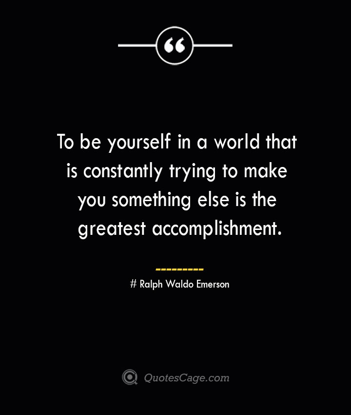 To be yourself in a world that is constantly trying to make you something else is the greatest accomplishment.— Ralph Waldo Emerson 1