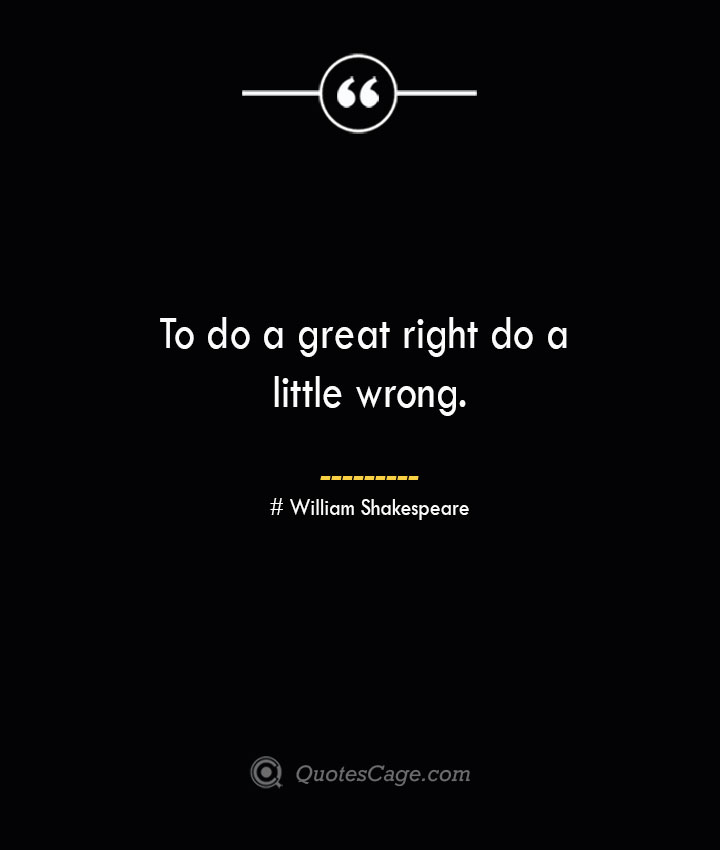 To do a great right do a little wrong. William Shakespeare