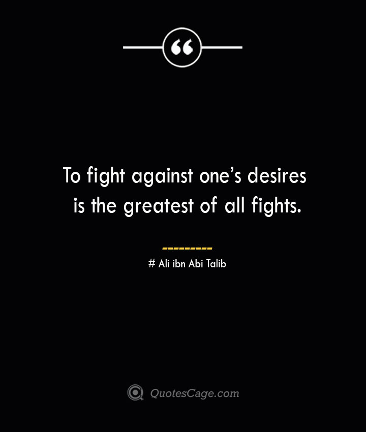 To fight against ones desires is the greatest of all fights.— Ali ibn Abi Talib