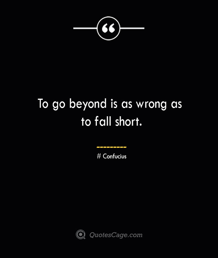 To go beyond is as wrong as to fall short.— Confucius