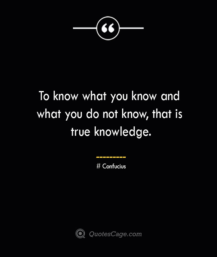 To know what you know and what you do not know that is true knowledge.— Confucius