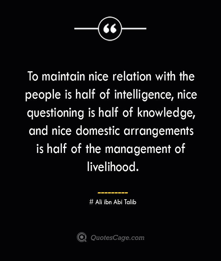 To maintain nice relation with the people is half of intelligence nice questioning is half of knowledge and nice domestic arrangements is half of the management of livelihood.— Ali ibn Abi Talib