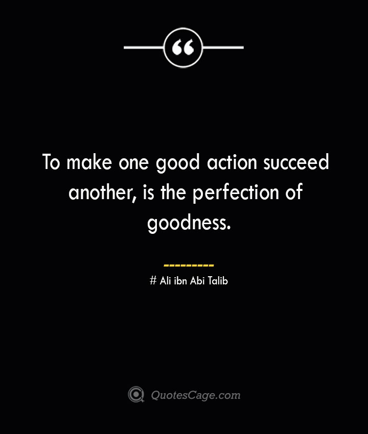 To make one good action succeed another is the perfection of goodness.— Ali ibn Abi Talib