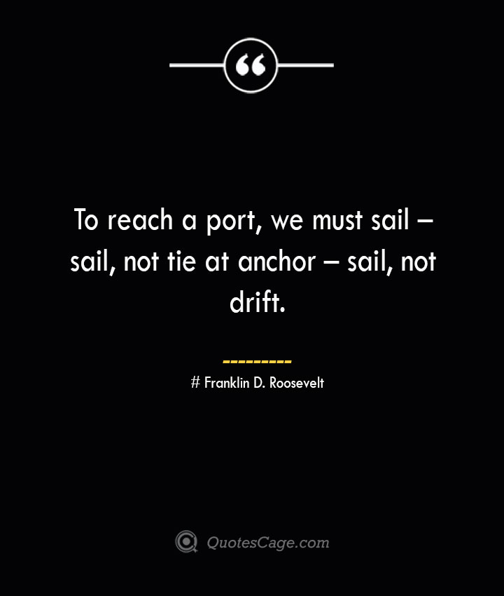 To reach a port we must sail – sail not tie at anchor – sail not drift.— Franklin D. Roosevelt