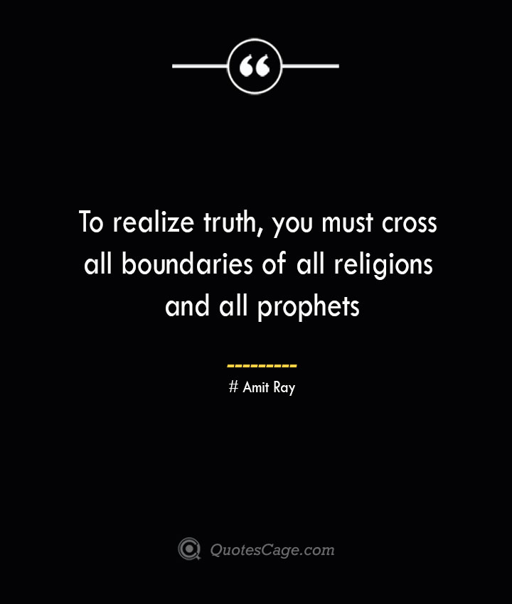 To realize truth you must cross all boundaries of all religions and all prophets — Amit Ray