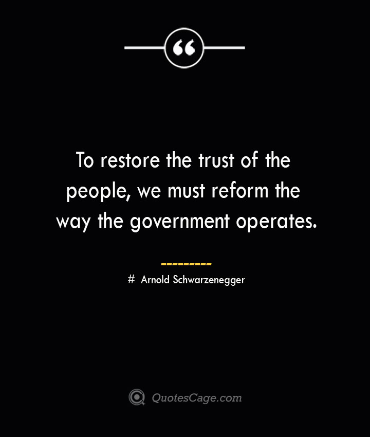 To restore the trust of the people we must reform the way the government operates.— Arnold Schwarzenegger