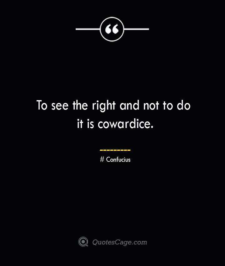 To see the right and not to do it is cowardice.— Confucius