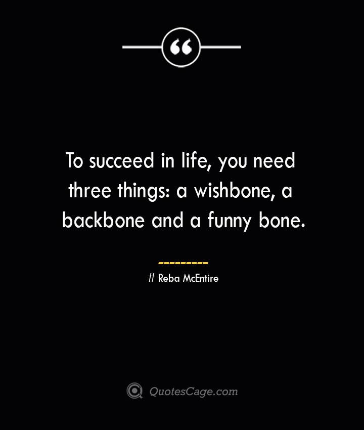 To succeed in life you need three things a wishbone a backbone and a funny bone.— Reba McEntire