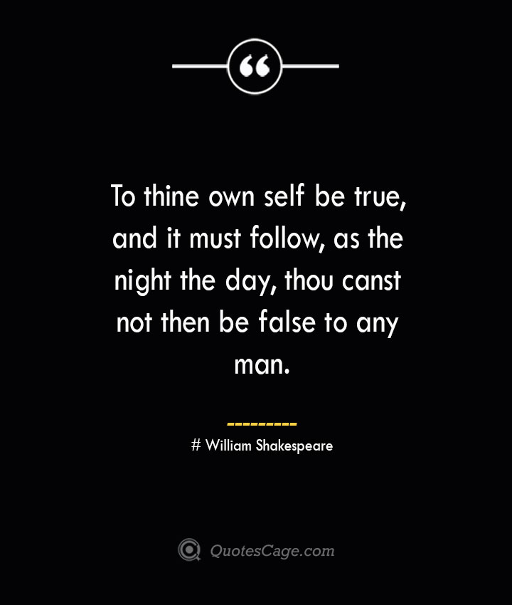 To thine own self be true and it must follow as the night the day thou canst not then be false to any man. William Shakespeare