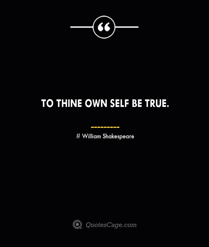 To thine own self be true. William Shakespeare