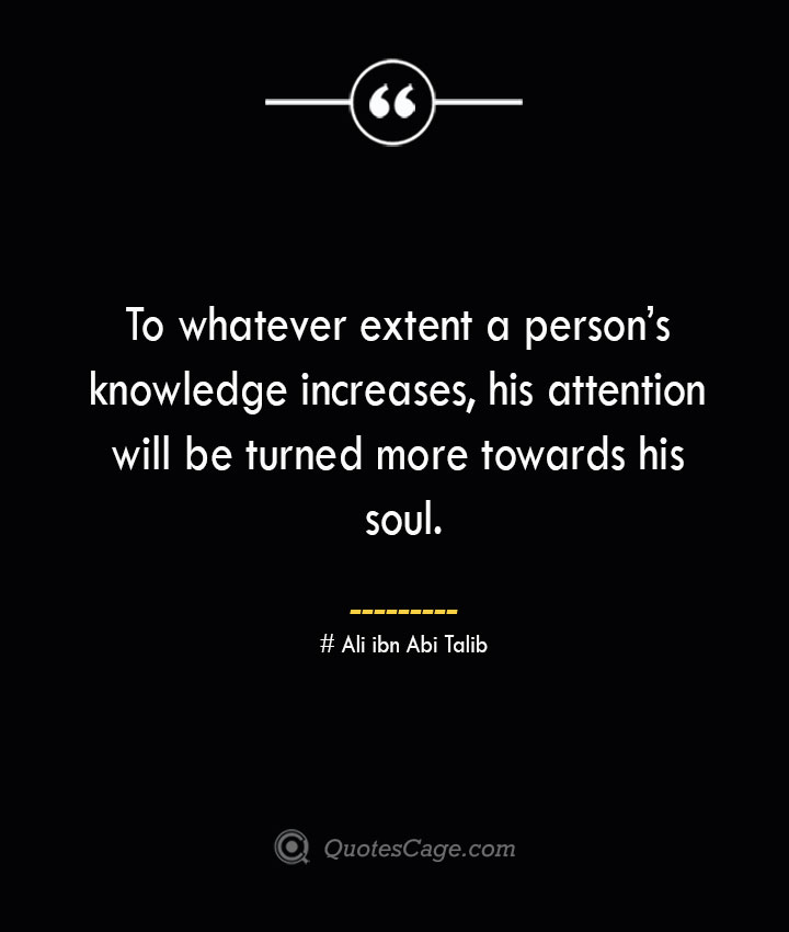 To whatever extent a persons knowledge increases his attention will be turned more towards his soul.— Ali ibn Abi Talib