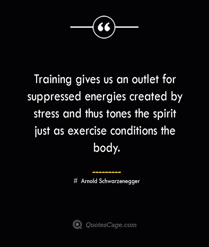 Training gives us an outlet for suppressed energies created by stress and thus tones the spirit just as exercise conditions the body.— Arnold Schwarzenegger