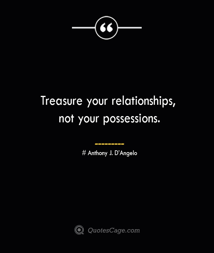 Treasure your relationships not your possessions.— Anthony J. DAngelo