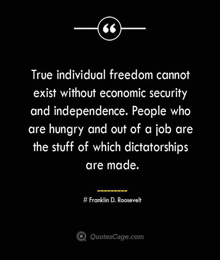 True individual freedom cannot exist without economic security and independence. People who are hungry and out of a job are the stuff of which dictatorships are made.— Franklin D. Roosevelt