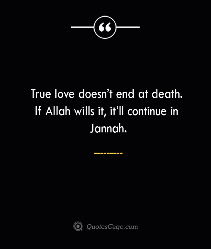 True love doesnt end at death. If Allah wills it itll continue in Jannah. 1