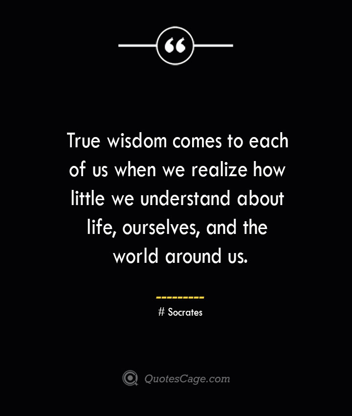 True wisdom comes to each of us when we realize how little we understand about life ourselves and the world around us.— Socrates