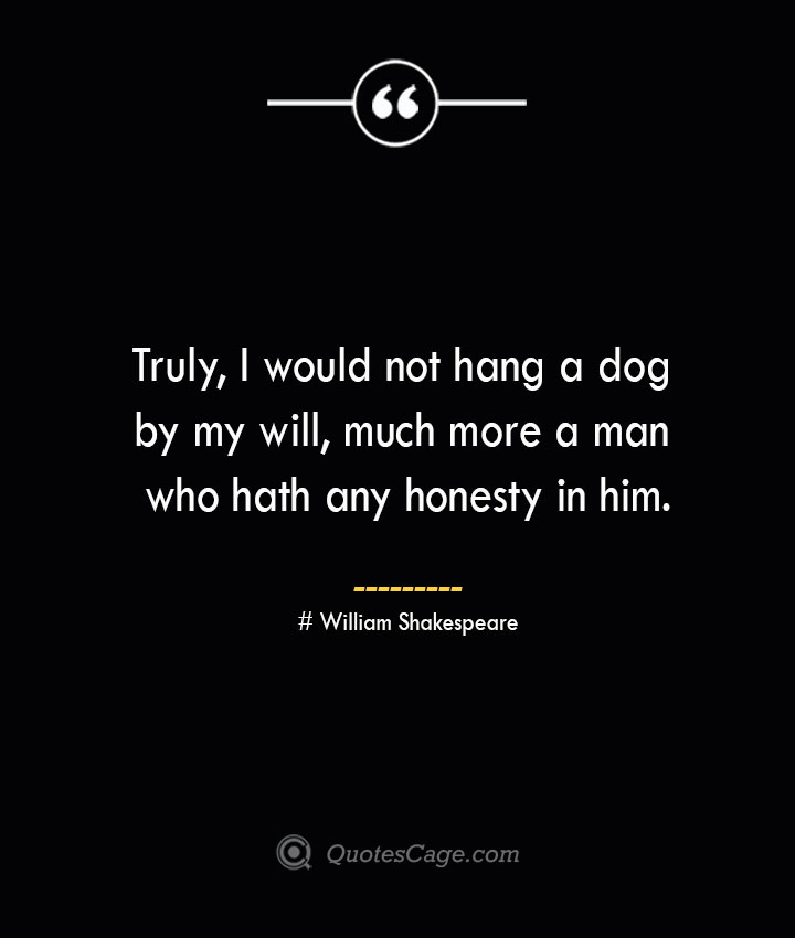 Truly I would not hang a dog by my will much more a man who hath any honesty in him. William Shakespeare