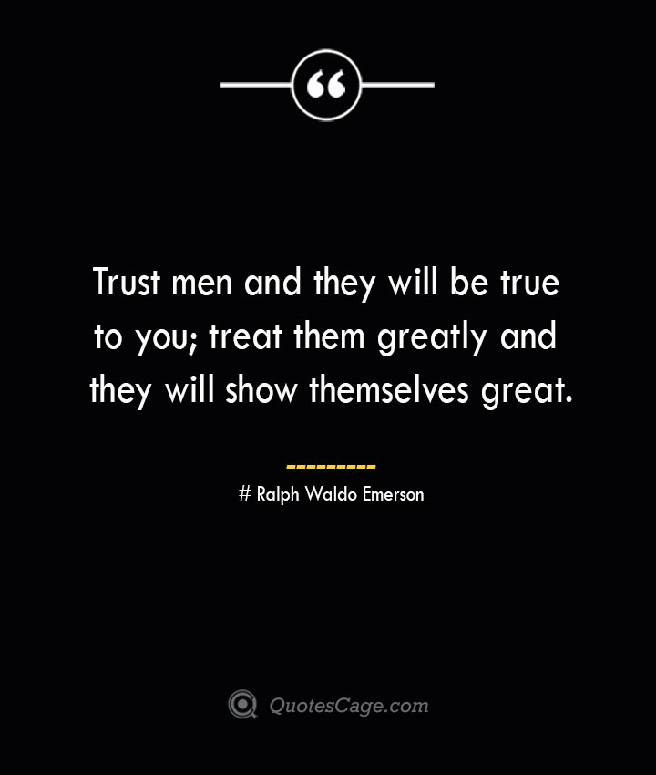 Trust men and they will be true to you treat them greatly and they will show themselves great.— Ralph Waldo Emerson