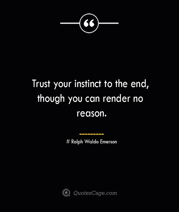 Trust your instinct to the end though you can render no reason.— Ralph Waldo Emerson