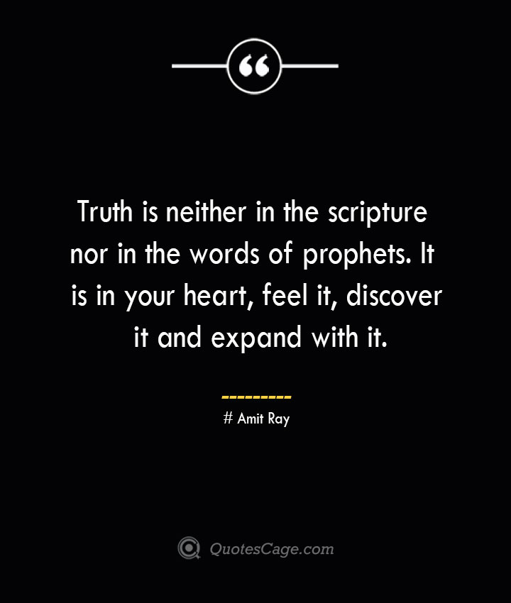 Truth is neither in the scripture nor in the words of prophets. It is in your heart feel it discover it and expand with it.— Amit Ray