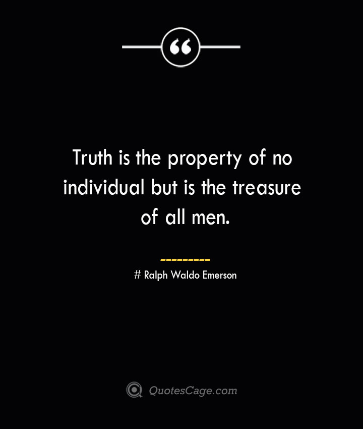 Truth is the property of no individual but is the treasure of all men.— Ralph Waldo Emerson