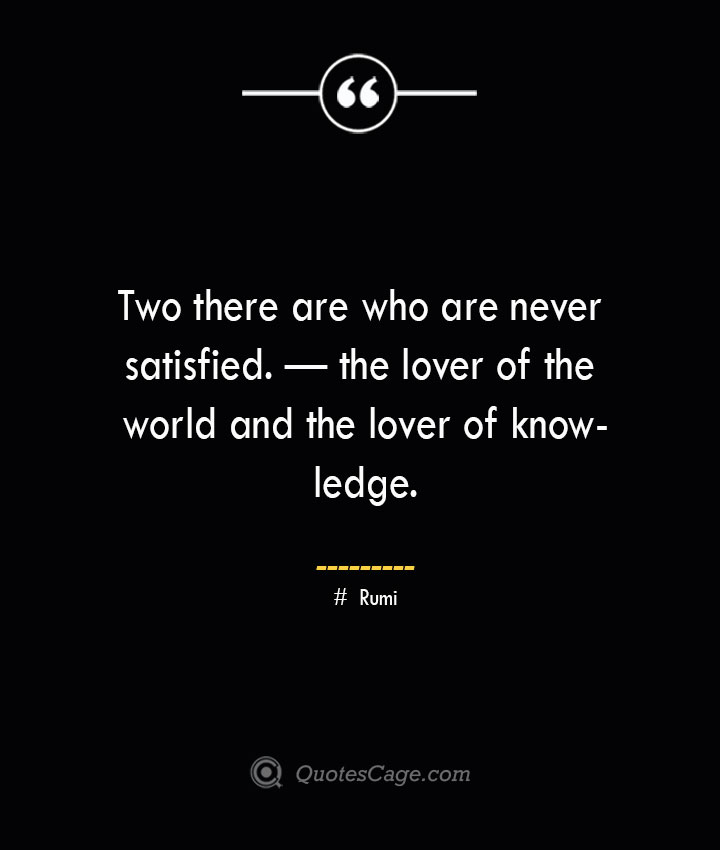 Two there are who are never satisfied. — the lover of the world and the lover of knowledge. ― Rumi