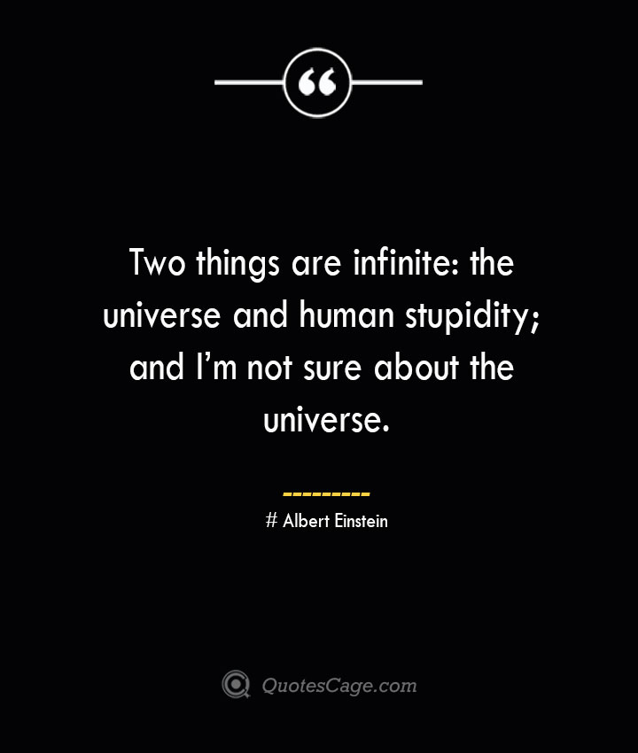 Two things are infinite the universe and human stupidity and Im not sure about the universe.— Albert Einstein