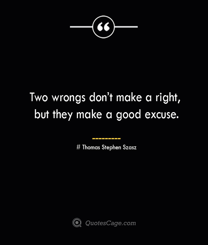 Two wrongs dont make a right but they make a good excuse.— Thomas Stephen Szasz