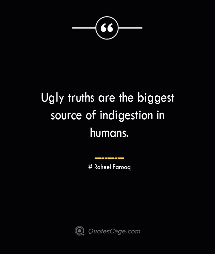 Ugly truths are the biggest source of indigestion in humans.— Raheel Farooq