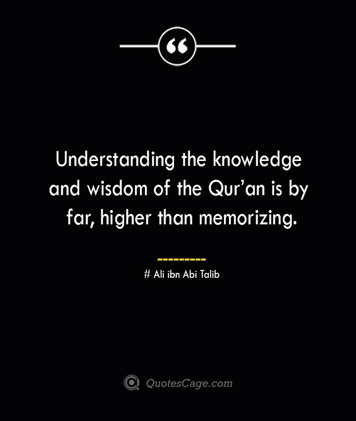 Understanding the knowledge and wisdom of the Quran is by far higher than memorizing. — Ali ibn Abi Talib