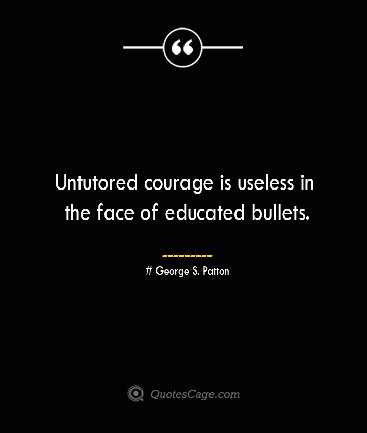 Untutored courage is useless in the face of educated bullets.— George S. Patton