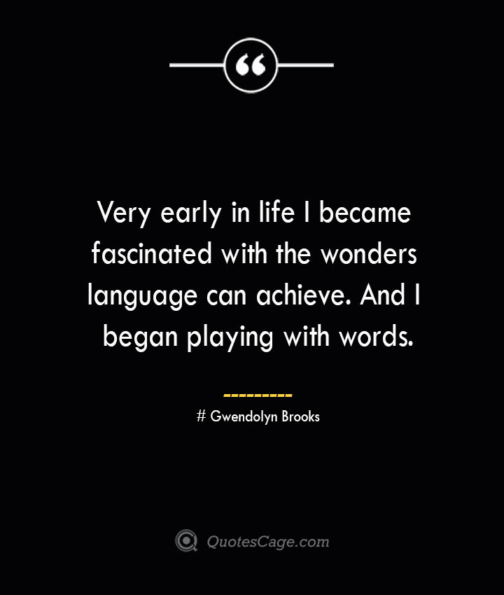 Very early in life I became fascinated with the wonders language can achieve. And I began playing with words.— Gwendolyn Brook