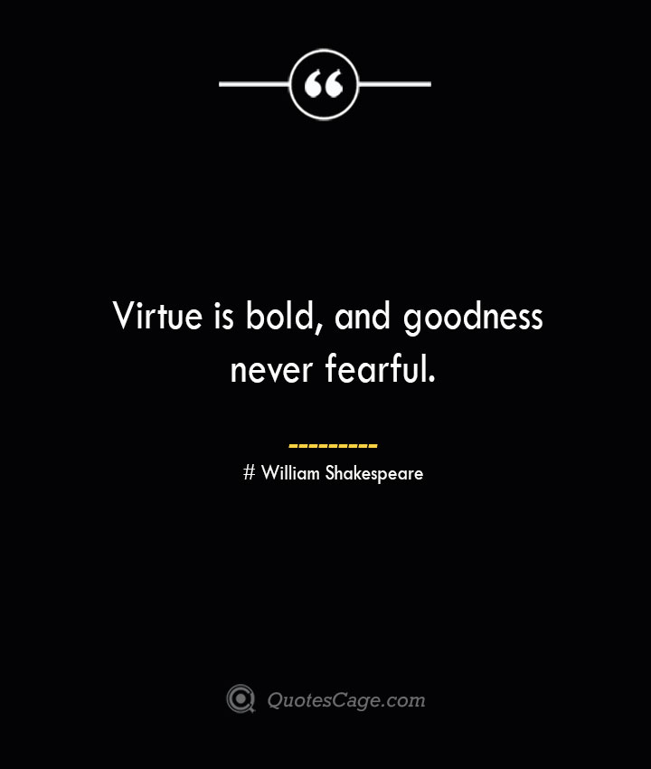 Virtue is bold and goodness never fearful. William Shakespeare
