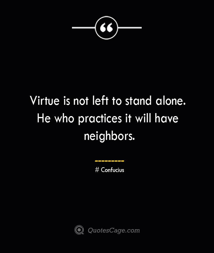 Virtue is not left to stand alone. He who practices it will have neighbors.— Confucius