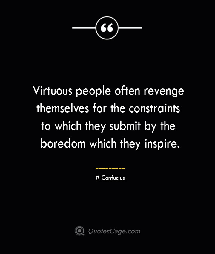 Virtuous people often revenge themselves for the constraints to which they submit by the boredom which they inspire. — Confucius