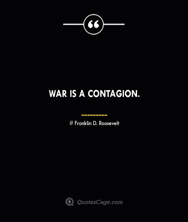 War is a contagion.— Franklin D. Roosevelt